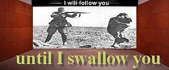I will follow you until I swallow you